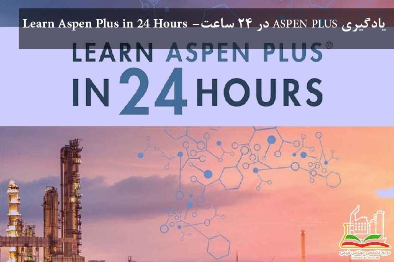 یادگیری ASPEN PLUS در 24 ساعت- Learn Aspen Plus in 24 Hours